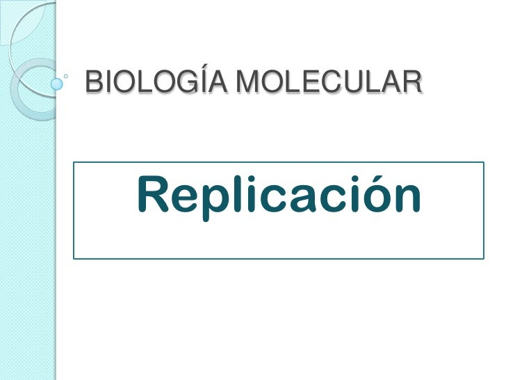 BIOLOGÍA MOLECULAR  Replicación