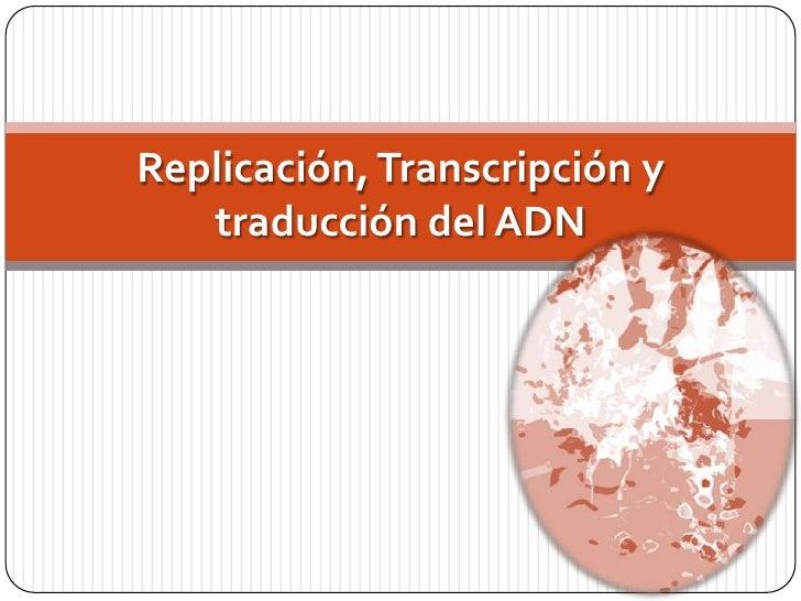Replicación, transcripción y traducción del adn