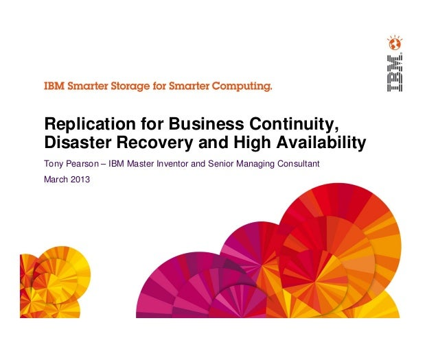 Replication for Business Continuity,Disaster Recovery and High AvailabilityTony Pearson – IBM Master Inventor and Senior M...