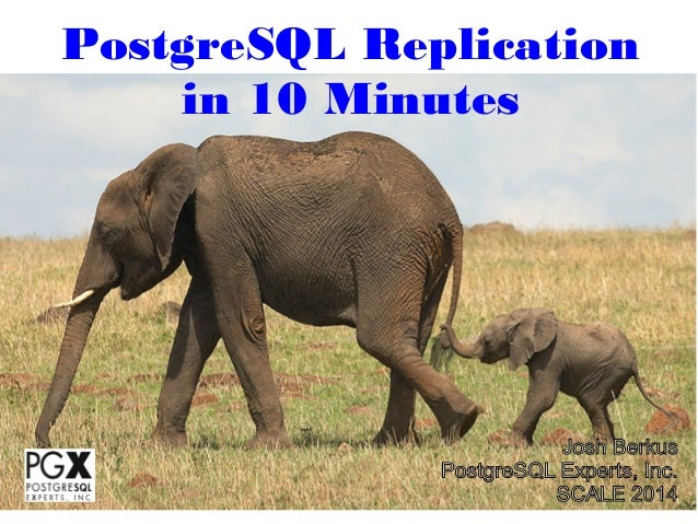 PostgreSQL Replication in 10 Minutes  Josh Berkus PostgreSQL Experts, Inc. SCALE 2014