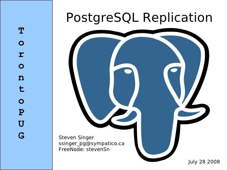PostgreSQL Replication T o r o n t o P U G   Steven Singer     ssinger_pg@sympatico.ca     FreeNode: stevenSn             ...