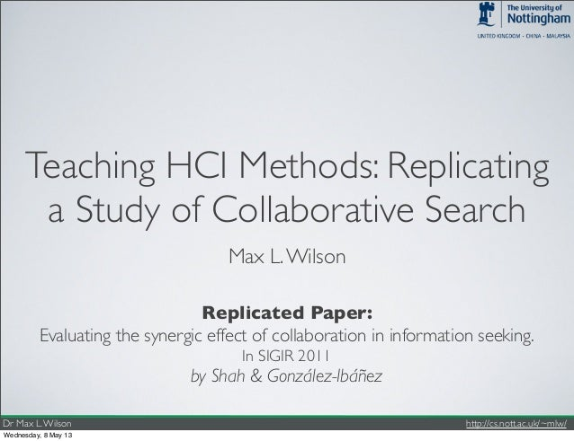 Dr Max L.Wilson http://cs.nott.ac.uk/~mlw/Teaching HCI Methods: Replicatinga Study of Collaborative SearchMax L.WilsonEval...