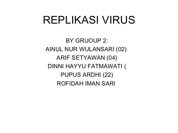 REPLIKASI VIRUS BY GRUOUP 2: AINUL NUR WULANSARI (02)  ARIF SETYAWAN (04) DINNI HAYYU FATMAWATI ( PUPUS ARDHI (22) ROFIDAH...