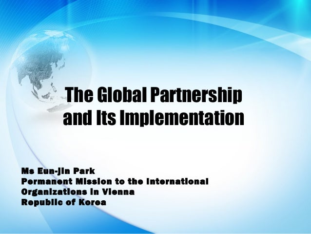 The Global Partnershipand Its ImplementationMs Eun-jin ParkPermanent Mission to the InternationalOrganizations in ViennaRe...