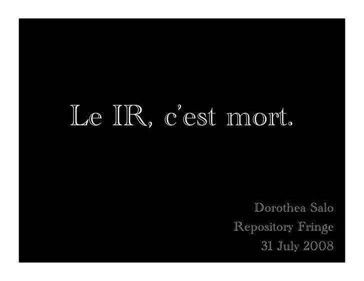 Le IR, c'est mort.                  Dorothea Salo              Repository Fringe                  31 July 2008