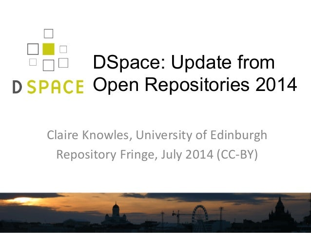 DSpace: Update from Open Repositories 2014 Claire  Knowles,  University  of  Edinburgh   Repository  Fringe, ...
