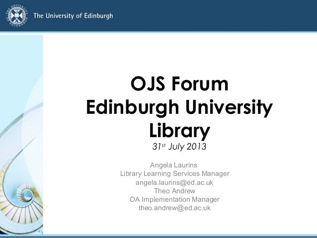 OJS Forum Edinburgh University Library 31st July 2013 Angela Laurins Library Learning Services Manager angela.laurins@ed.a...