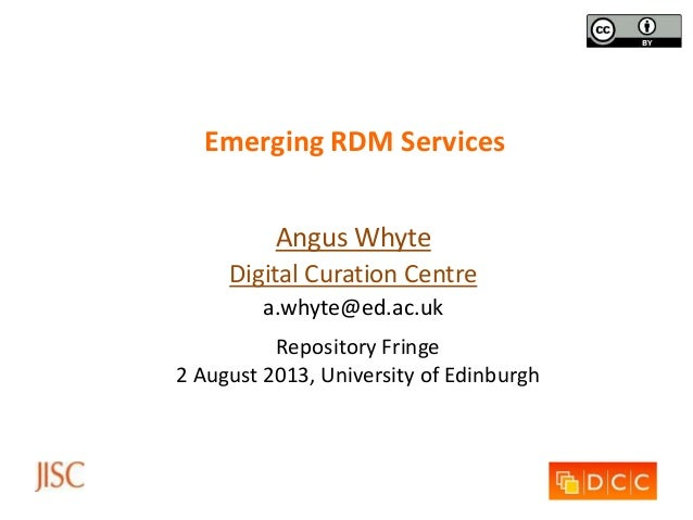 Emerging RDM Services Angus Whyte Digital Curation Centre a.whyte@ed.ac.uk Repository Fringe 2 August 2013, University of ...