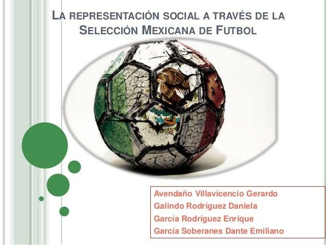 LA REPRESENTACIÓN SOCIAL A TRAVÉS DE LA SELECCIÓN MEXICANA DE FUTBOL Avendaño Villavicencio Gerardo Galindo Rodríguez Dani...