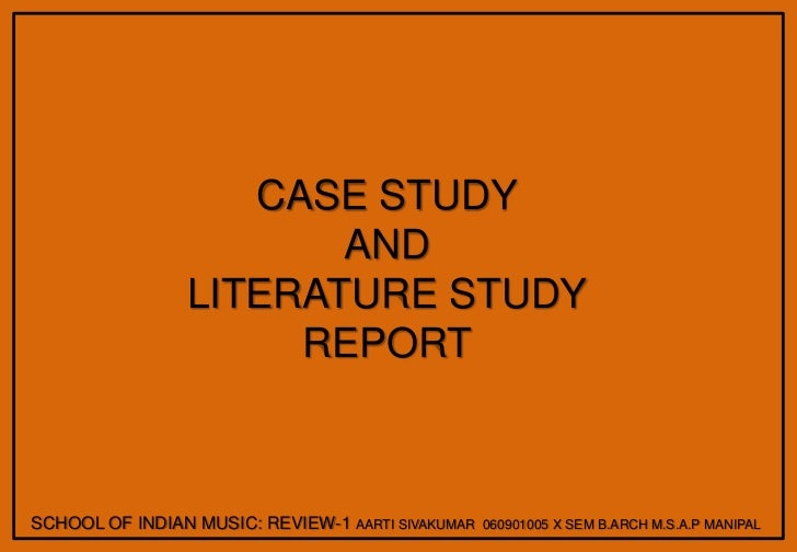 CASE STUDY<br />AND<br />LITERATURE STUDY<br />REPORT<br />SCHOOL OF INDIAN MUSIC: REVIEW-1 AARTI SIVAKUMAR  060901005 X S...