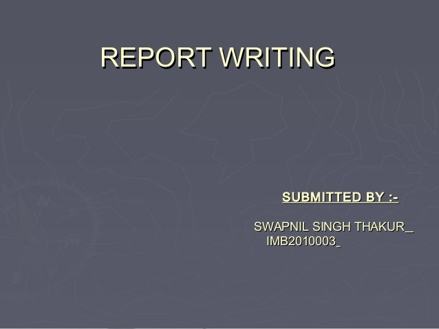 REPORT WRITINGREPORT WRITING SUBMITTED BY :-SUBMITTED BY :- SWAPNIL SINGH THAKURSWAPNIL SINGH THAKUR IMB2010003IMB2010003