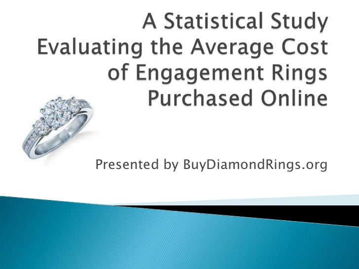 A Statistical Study Evaluating the Average Cost of Engagement Rings Purchased Online <br />Presented by BuyDiamondRings.or...