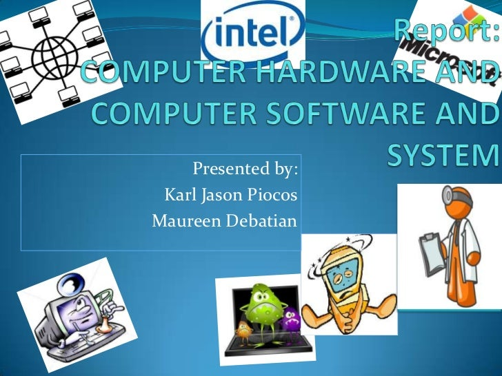 Report:COMPUTER HARDWARE AND COMPUTER SOFTWARE AND SYSTEM<br />Presented by:<br />                  ...