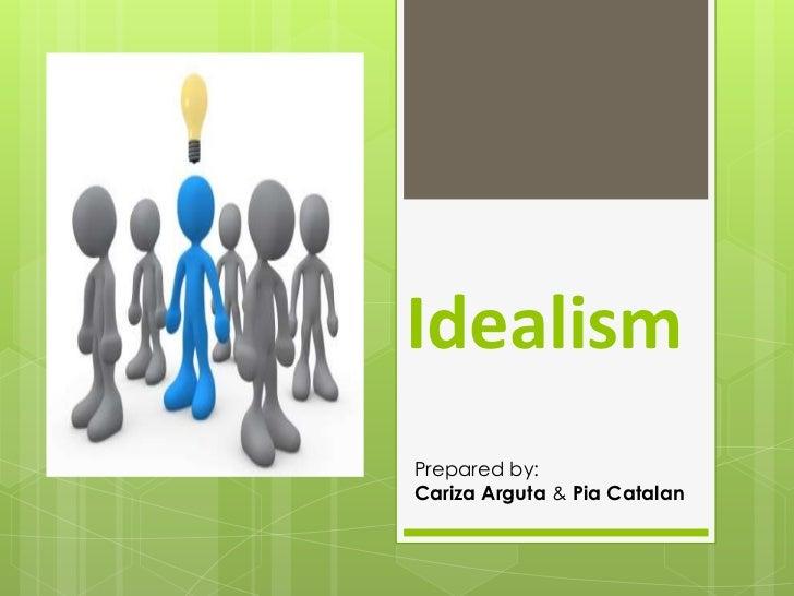 IdealismPrepared by:Cariza Arguta & Pia Catalan