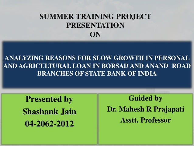 SUMMER TRAINING PROJECT PRESENTATION ON ANALYZING REASONS FOR SLOW GROWTH IN PERSONAL AND AGRICULTURAL LOAN IN BORSAD AND ...