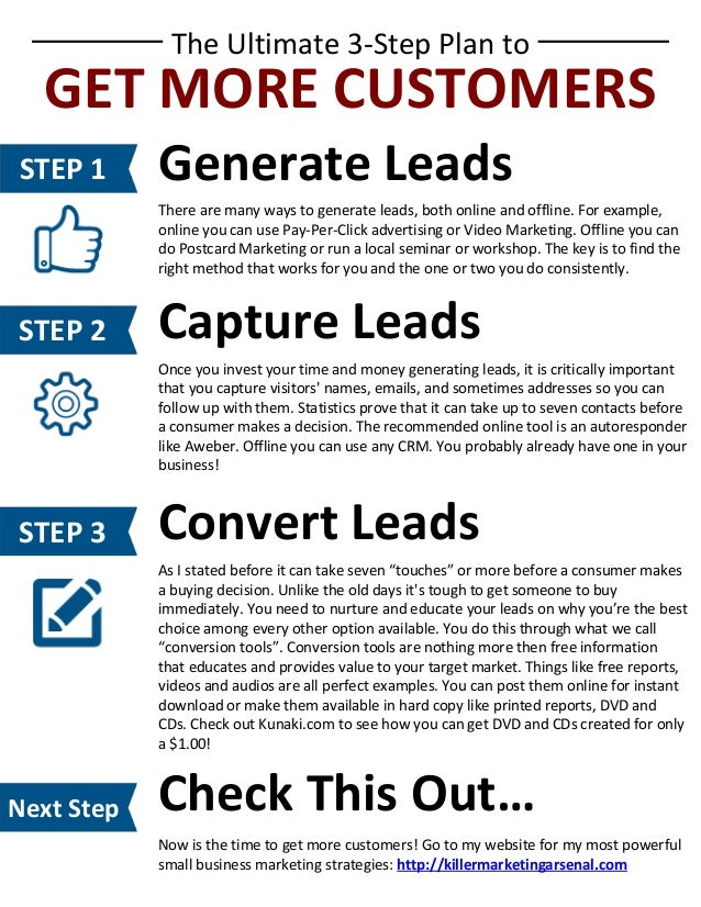 The Ultimate 3-Step Plan to  GET MORE CUSTOMERS STEP 1  Generate Leads There are many ways to generate leads, both online ...