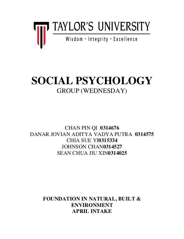 SOCIAL PSYCHOLOGY GROUP (WEDNESDAY)  CHAN PIN QI 0314676 DANAR JOVIAN ADITYA VADYA PUTRA 0314575 CHIA SUE YI0315334 JOHNSO...
