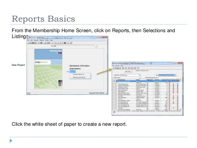 Reports Basics From the Membership Home Screen, click on Reports, then Selections and Listings New Report Click the white ...