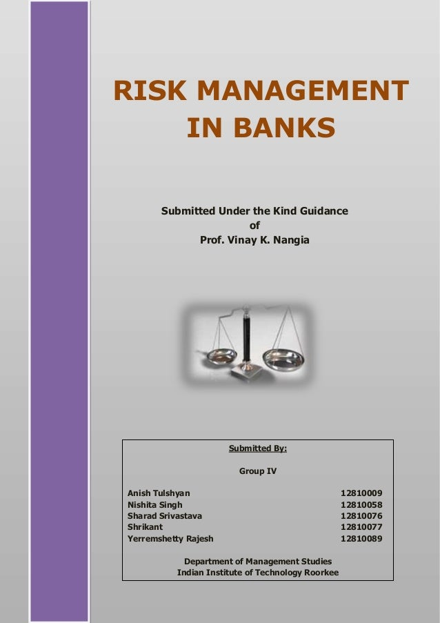 RISK MANAGEMENT IN BANKS Submitted Under the Kind Guidance of Prof. Vinay K. Nangia Submitted By: Group IV Anish Tulshyan ...