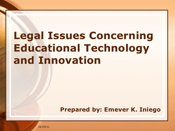 Legal Issues Concerning Educational Technology and Innovation Prepared by: Emever K. Iniego 02/25/11