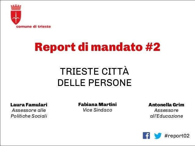 Report di mandato #2 #report02 TRIESTE CITTÀ DELLE PERSONE Laura Famulari Assessore alle Politiche Sociali Fabiana Martini...