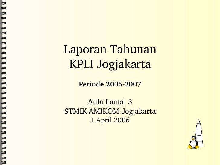 Laporan Tahunan KPLI Jogjakarta Periode 2005-2007 Aula Lantai 3 STMIK AMIKOM Jogjakarta 1 April 2006