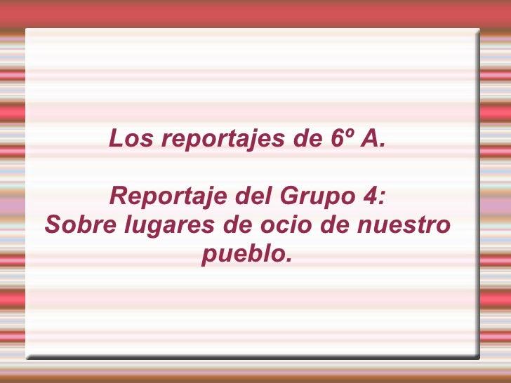 Los reportajes de 6º A.      Reportaje del Grupo 4: Sobre lugares de ocio de nuestro             pueblo.