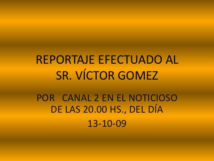 REPORTAJE EFECTUADO AL SR. VÍCTOR GOMEZ<br />POR   CANAL 2 EN EL NOTICIOSO DE LAS 20.00 HS., DEL DÍA<br />13-10-09<br />