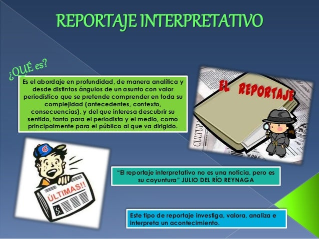 REPORTAJE INTERPRETATIVO  Es el abordaje en profundidad, de manera analítica y  desde distintos ángulos de un asunto con v...