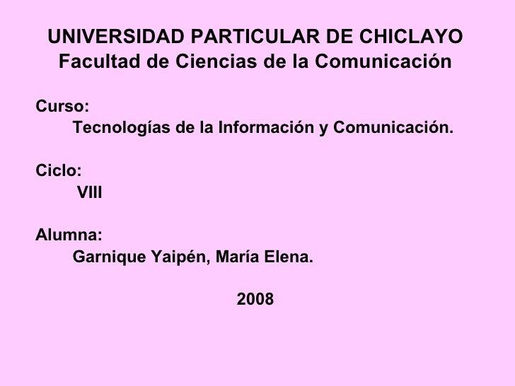 UNIVERSIDAD PARTICULAR DE CHICLAYO Facultad de Ciencias de la Comunicación Curso:  Tecnologías de la Información y Comunic...