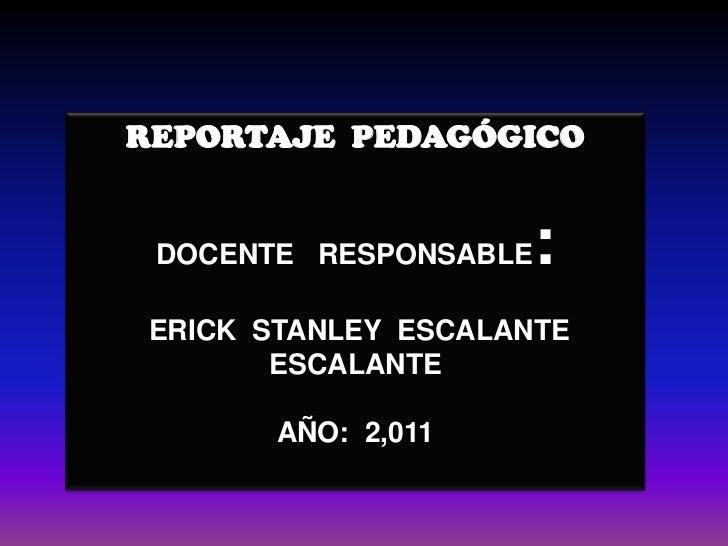 REPORTAJE  PEDAGÓGICO<br />DOCENTE   RESPONSABLE:<br /> ERICK  STANLEY  ESCALANTE  ESCALANTE<br />AÑO:  2,011<br />