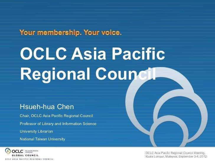 OCLC Asia PacificRegional CouncilHsueh-hua ChenChair, OCLC Asia Pacific Regional CouncilProfessor of Library and Informati...