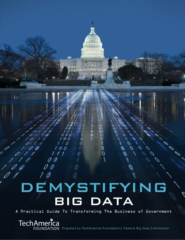 DEMYSTIFYING BIG DATA  A Practical Guide To Transforming The Business of Government  Prepared by TechAmerica Foundation's ...