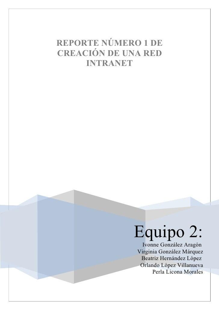 REPORTE NÚMERO 1 DECREACIÓN DE UNA RED     INTRANET             Equipo 2:                Ivonne González Aragón           ...