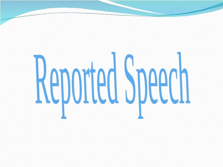 Reported Speech   we use when we want to tell another person about a         conversation that took place in the past. We ...