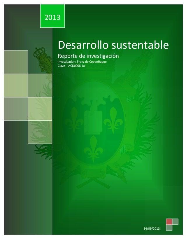 2013  Desarrollo sustentable Reporte de investigación Investigador : Franz de CopenHague Clave – ACD0908 1a  14/09/2013