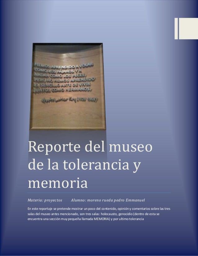 Reporte del museo de la tolerancia y memoria Materia: proyectos  Alumno: moreno rueda pedro Emmanuel  En este reportaje se...