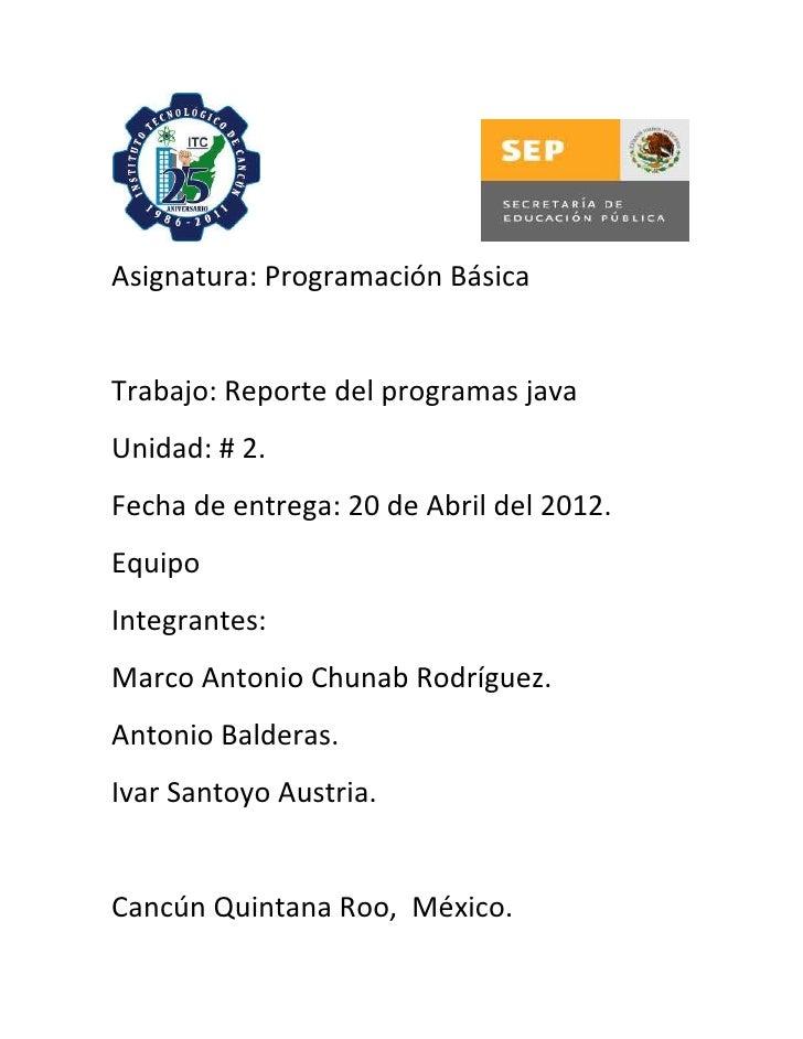 Asignatura: Programación BásicaTrabajo: Reporte del programas javaUnidad: # 2.Fecha de entrega: 20 de Abril del 2012.Equip...