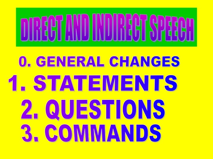DIRECT AND INDIRECT SPEECH<br />0. GENERAL CHANGES<br />1. STATEMENTS<br />2. QUESTIONS<br />3. COMMANDS<br />