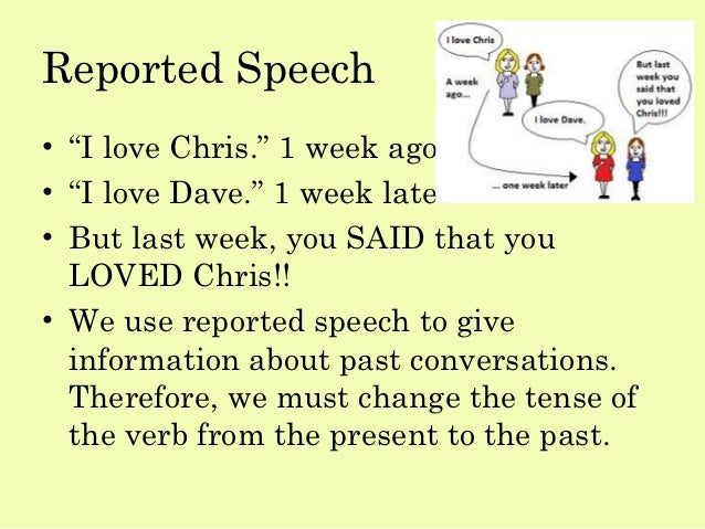"Reported Speech• ""I love Chris."" 1 week ago• ""I love Dave."" 1 week later• But last week, you SAID that you  LOVED Chris!!•..."