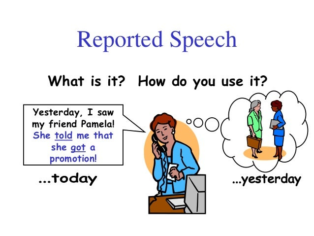 Reported SpeechWhat is it? How do you use it?Yesterday, I sawmy friend Pamela!She told me thatshe got apromotion!