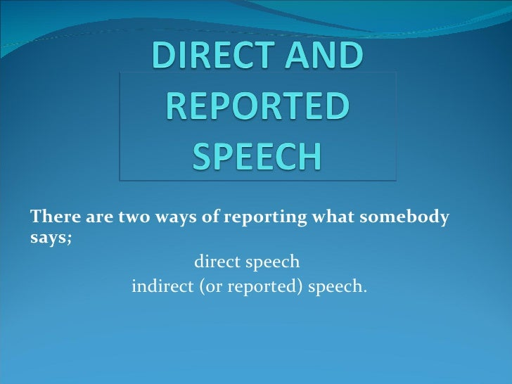There are two ways of reporting what somebodysays;                   direct speech           indirect (or reported) speech.