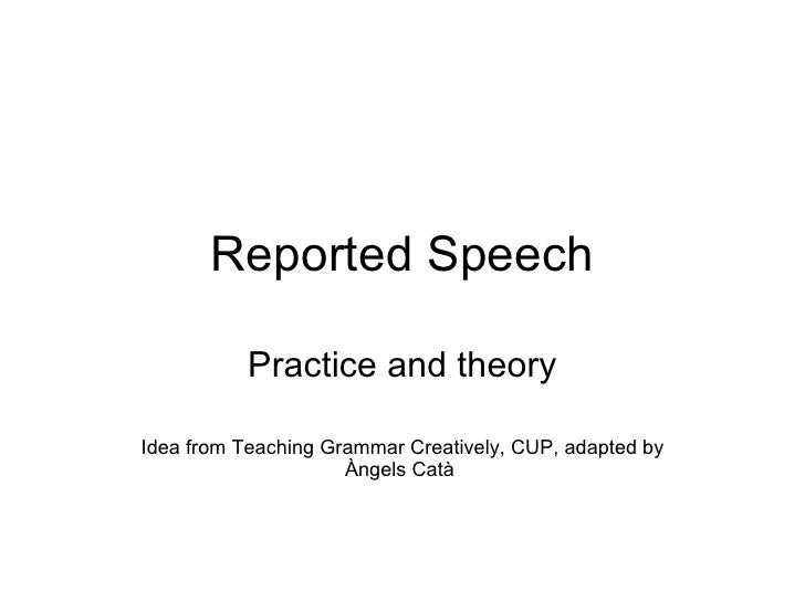 Reported Speech Practice and theory Idea from Teaching Grammar Creatively, CUP, adapted by Àngels Catà