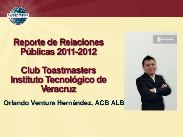 Reporte de Relaciones   Públicas 2011-2012    Club Toastmasters Instituto Tecnológico de          VeracruzOrlando Ventura ...
