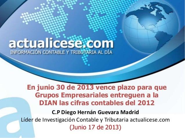 En junio 30 de 2013 vence plazo para queGrupos Empresariales entreguen a laDIAN las cifras contables del 2012C.P Diego Her...