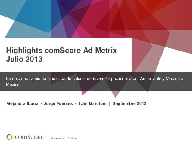 © comScore, Inc. Proprietary. Highlights comScore Ad Metrix Julio 2013 La única herramienta sindicada de cálculo de invers...