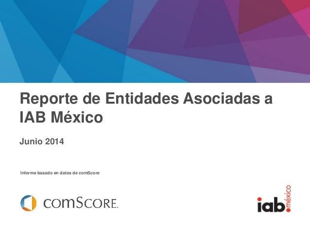 Febrero 2014 Informe basado en datos de comScore Reporte de Entidades Asociadas a IAB México Junio 2014
