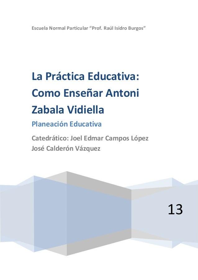 "Escuela Normal Particular ""Prof. Raúl Isidro Burgos""13La Práctica Educativa:Como Enseñar AntoniZabala VidiellaPlaneación E..."