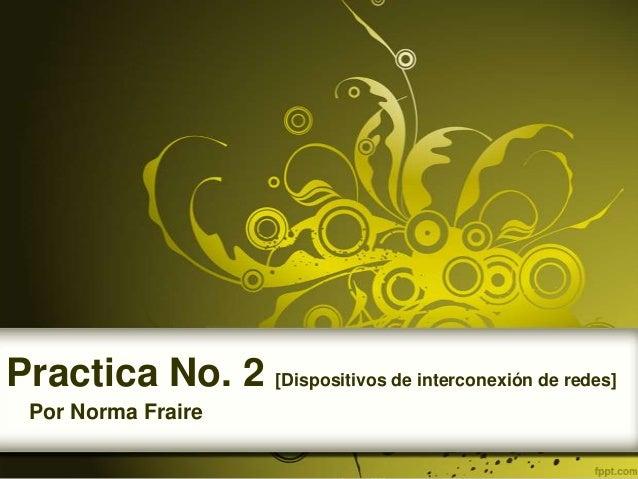 Practica No. 2 [Dispositivos de interconexión de redes]  Por Norma Fraire
