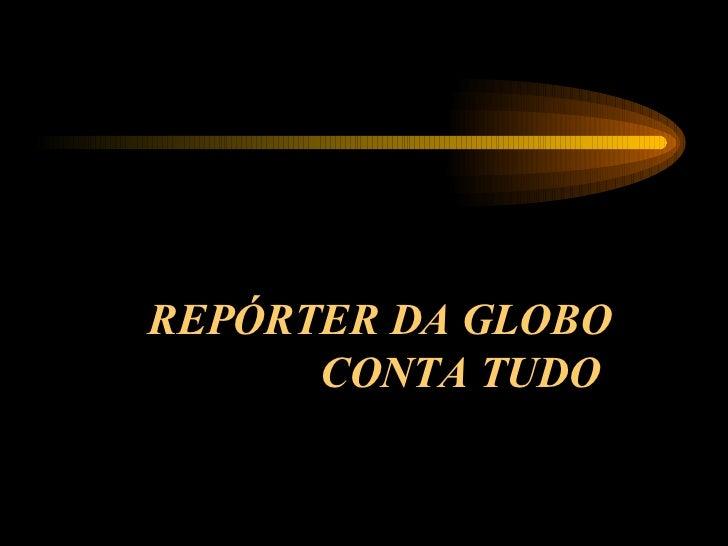 REPÓRTER DA GLOBO CONTA TUDO
